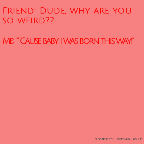 """Friend: Dude, why are you so weird?? Me: """" 'Cause baby I was born this way!"""""""