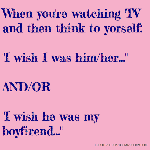 "When you're watching TV and then think to yorself: ""I wish I was him/her..."" AND/OR ""I wish he was my boyfirend..."""