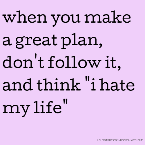 "when you make a great plan, don't follow it, and think ""i hate my life"""