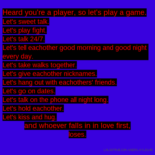 Heard you're a player, so let's play a game. Let's sweet talk. Let's play fight. Let's talk 24/7. Let's tell eachother good morning and good night every day. Let's take walks together. Let's give eachother nicknames. Let's hang out with eachothers' friends. Let's go on dates. Let's talk on the phone all night long. Let's hold eachother. Let's kiss and hug. and whoever falls in in love first, loses.