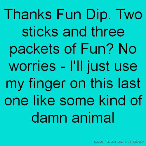 Thanks Fun Dip. Two sticks and three packets of Fun? No worries - I'll just use my finger on this last one like some kind of damn animal