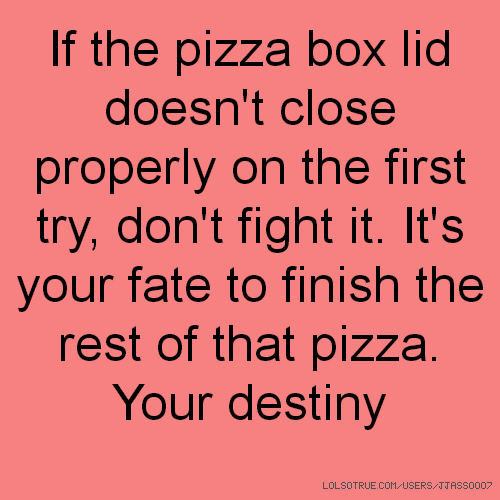 If the pizza box lid doesn't close properly on the first try, don't fight it. It's your fate to finish the rest of that pizza. Your destiny