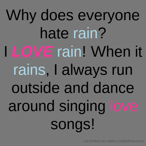 Why does everyone hate rain? I LOVE rain! When it rains, I always run outside and dance around singing love songs!