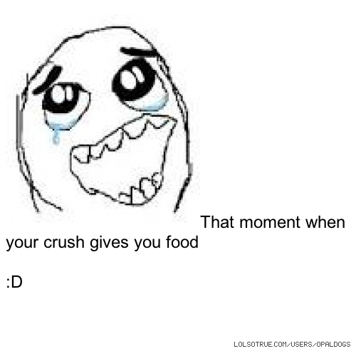 That moment when your crush gives you food :D