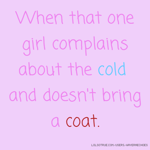 When that one girl complains about the cold and doesn't bring a coat.