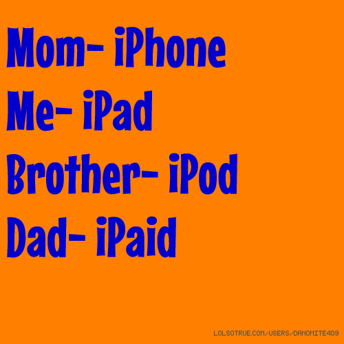 Mom- iPhone Me- iPad Brother- iPod Dad- iPaid