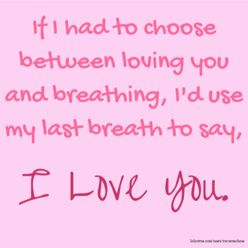 If I had to choose between loving you and breathing, I'd use my last breath to say, I Love You.