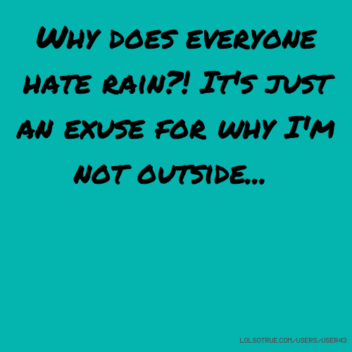 Why does everyone hate rain?! It's just an exuse for why I'm not outside...