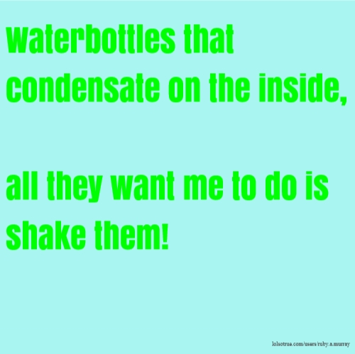 Waterbottles that condensate on the inside, all they want me to do is shake them!