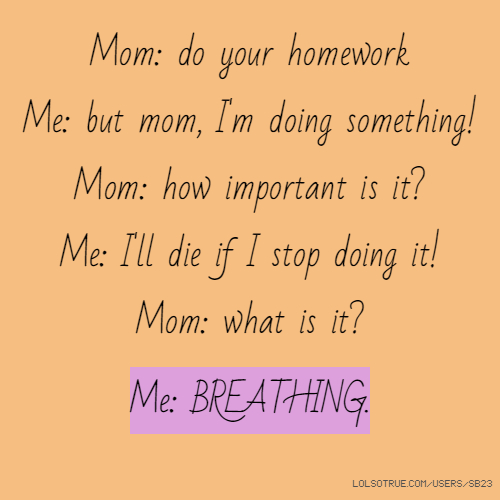 Mom: do your homework Me: but mom, I'm doing something! Mom: how important is it? Me: I'll die if I stop doing it! Mom: what is it? Me: BREATHING.