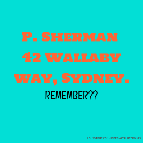 P. Sherman 42 Wallaby way, Sydney. REMEMBER??
