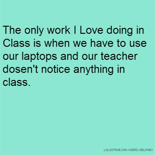 The only work I Love doing in Class is when we have to use our laptops and our teacher dosen't notice anything in class.
