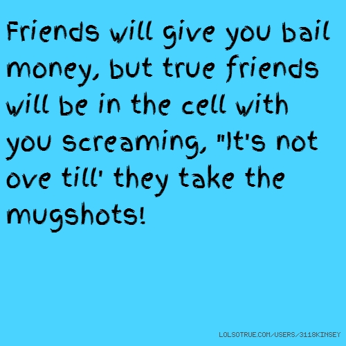 "Friends will give you bail money, but true friends will be in the cell with you screaming, ""It's not ove till' they take the mugshots!"