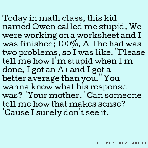Today in math class, this kid named Owen called me stupid. We were ...