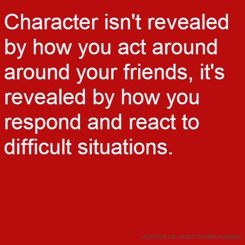 Character isn't revealed by how you act around around your friends, it's revealed by how you respond and react to difficult situations.