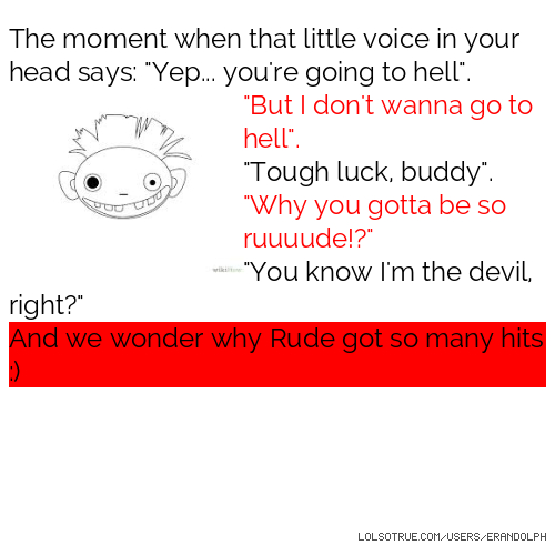 """The moment when that little voice in your head says: """"Yep... you're going to hell"""". """"But I don't wanna go to hell"""". """"Tough luck, buddy"""". """"Why you gotta be so ruuuude!?"""" """"You know I'm the devil, right?"""" And we wonder why Rude got so many hits :)"""