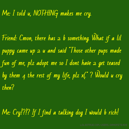 """Me: I told u, NOTHING makes me cry. Friend: Cmon, there has 2 b something. What if a lil puppy came up 2 u and said """"Those other pups made fun of me, plz adopt me so I dont have 2 get teased by them 4 the rest of my life, plz x(."""" ? Would u cry then? Me: Cry!?!? If I find a talking dog I would b rich!"""
