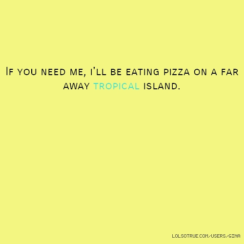 If you need me, i'll be eating pizza on a far away tropical island.