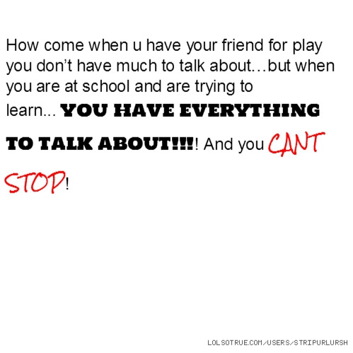 How come when u have your friend for play you don't have much to talk about…but when you are at school and are trying to learn... YOU HAVE EVERYTHING TO TALK ABOUT!!!! And you CANT STOP!
