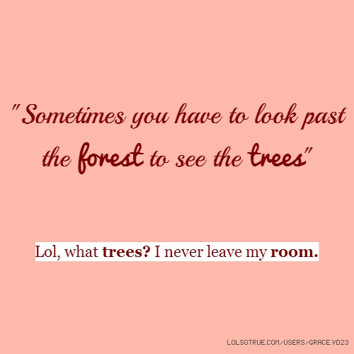 """Sometimes you have to look past the forest to see the trees"" Lol, what trees? I never leave my room."