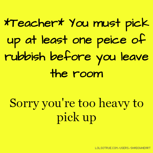 *Teacher* You must pick up at least one peice of rubbish before you leave the room Sorry you're too heavy to pick up