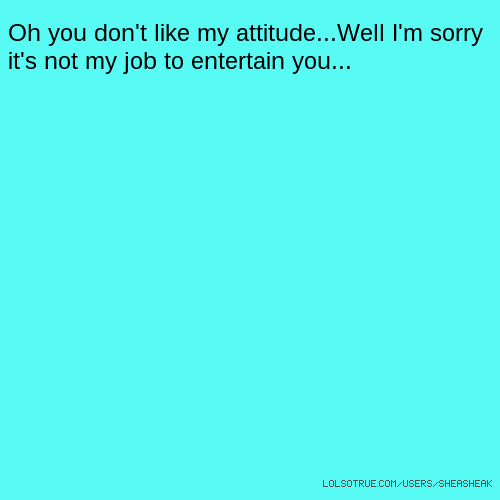 Oh you don't like my attitude...Well I'm sorry it's not my job to entertain you...