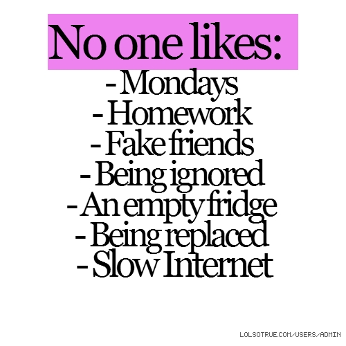 No one likes: - Mondays - Homework - Fake friends - Being ignored - An empty fridge - Being replaced - Slow Internet