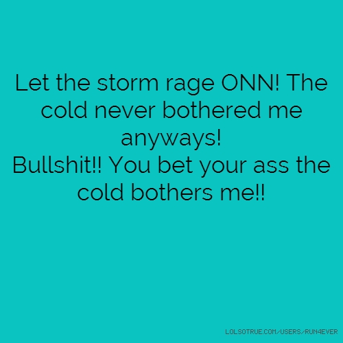 Let the storm rage ONN! The cold never bothered me anyways! Bullshit!! You bet your ass the cold bothers me!!