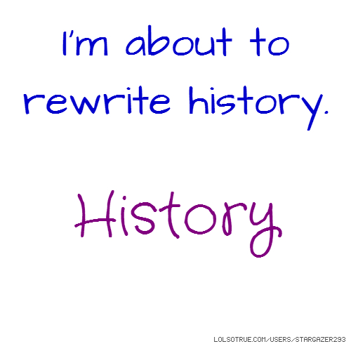 I'm about to rewrite history. History