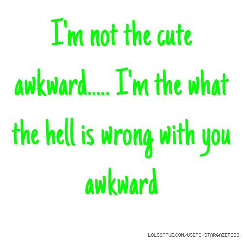 "I'm not the ""cute"" awkward..... I'm the ""what the hell is wrong with you"" awkward"