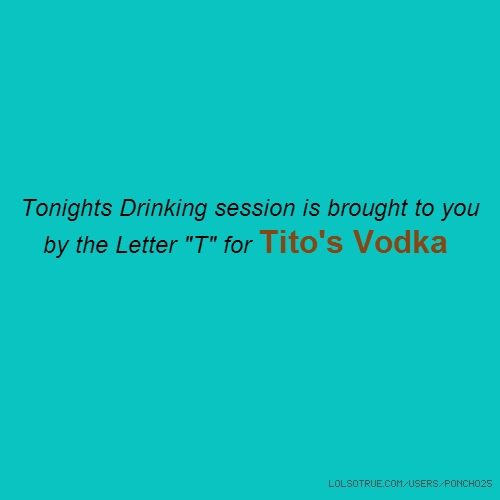"Tonights Drinking session is brought to you by the Letter ""T"" for Tito's Vodka"
