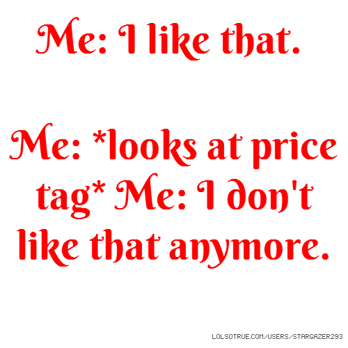 Me: I like that. Me: *looks at price tag* Me: I don't like that anymore.