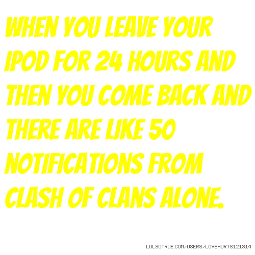 When you leave your iPod for 24 hours and then you come back and there are like 50 notifications from Clash of Clans alone.