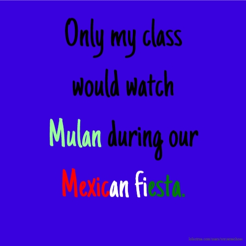 Only my class would watch Mulan during our Mexican fiesta.
