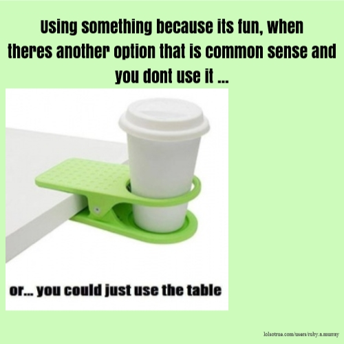 Using something because its fun, when theres another option that is common sense and you dont use it ...