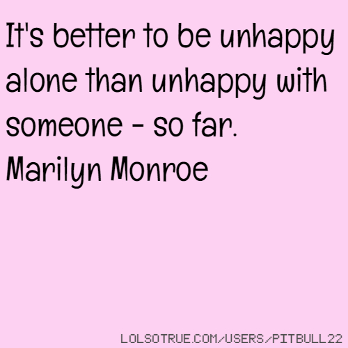 It's better to be unhappy alone than unhappy with someone - so far. Marilyn Monroe