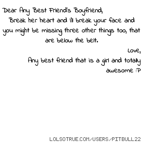 Dear Any Best Friend's Boyfriend, Break her heart and I'll break your face and you might be missing three other things too, that are below the belt. Love, Any best friend that is a girl and totally awesome :P