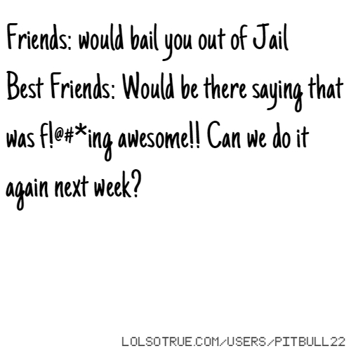 Friends: would bail you out of Jail Best Friends: Would be there saying that was f!@#*ing awesome!! Can we do it again next week?