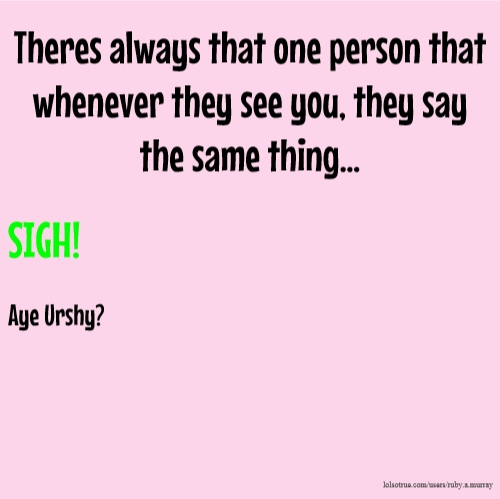 Theres always that one person that whenever they see you, they say the same thing... SIGH! Aye Urshy?