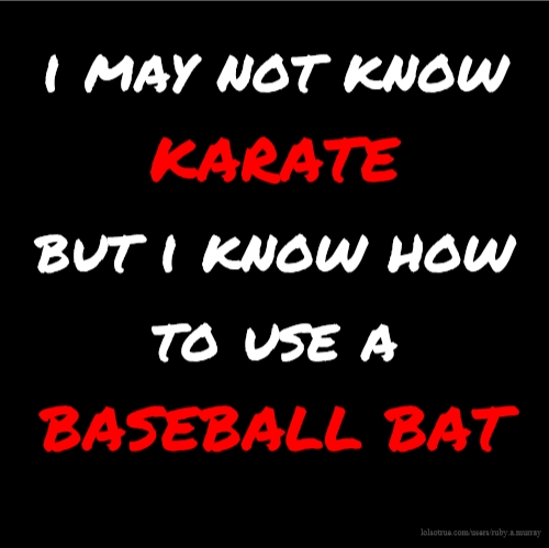 i may not know KARATE but i know how to use a BASEBALL BAT