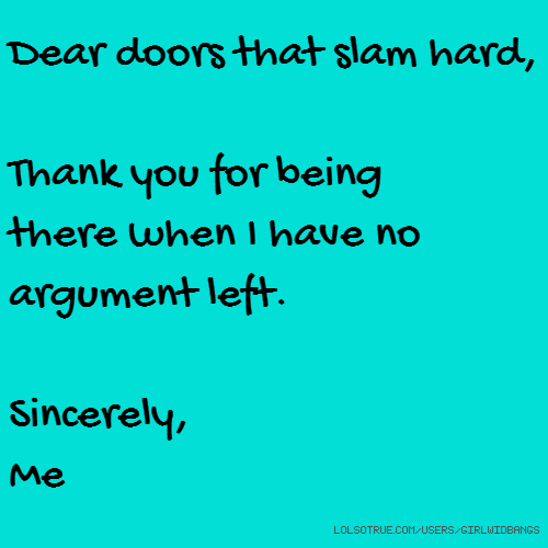Dear doors that slam hard, Thank you for being there when I have no argument left. Sincerely, Me