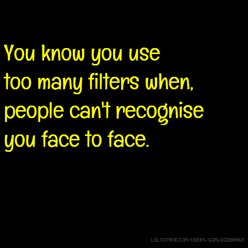 You know you use too many filters when, people can't recognise you face to face.