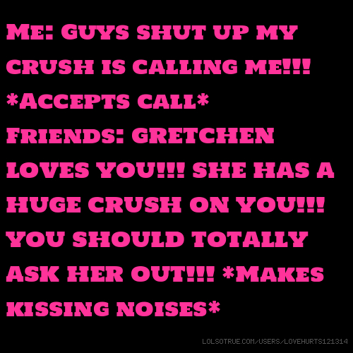 Me: Guys shut up my crush is calling me!!! *Accepts call* Friends: GRETCHEN LOVES YOU!!! SHE HAS A HUGE CRUSH ON YOU!!! YOU SHOULD TOTALLY ASK HER OUT!!! *Makes kissing noises*
