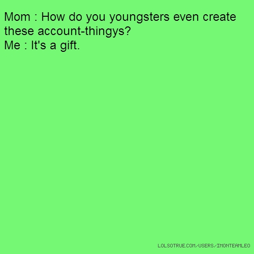 Mom : How do you youngsters even create these account-thingys? Me : It's a gift.