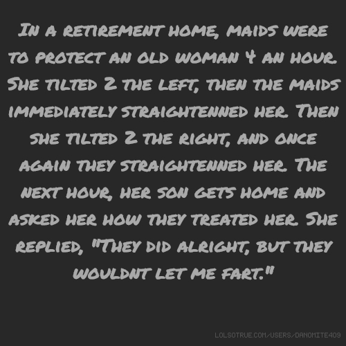 "In a retirement home, maids were to protect an old woman 4 an hour. She tilted 2 the left, then the maids immediately straightenned her. Then she tilted 2 the right, and once again they straightenned her. The next hour, her son gets home and asked her how they treated her. She replied, ""They did alright, but they wouldnt let me fart."""
