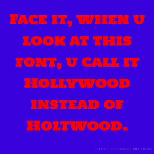 Face it, when u look at this font, u call it Hollywood instead of Holtwood.