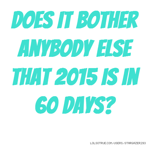 does it bother anybody else that 2015 is in 60 days?
