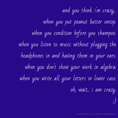 and you think i'm crazy... when you put peanut butter ontop. when you condition before you shampoo. when you listen to music without plugging the headphones in and having them in your ears. when you don't show your work in algebra. when you write all your letters in lower case. oh, wait... i am crazy. :)