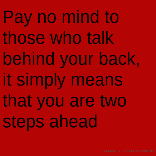 Pay no mind to those who talk behind your back, it simply means that you are two steps ahead