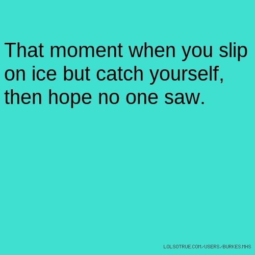 That moment when you slip on ice but catch yourself, then hope no one saw.